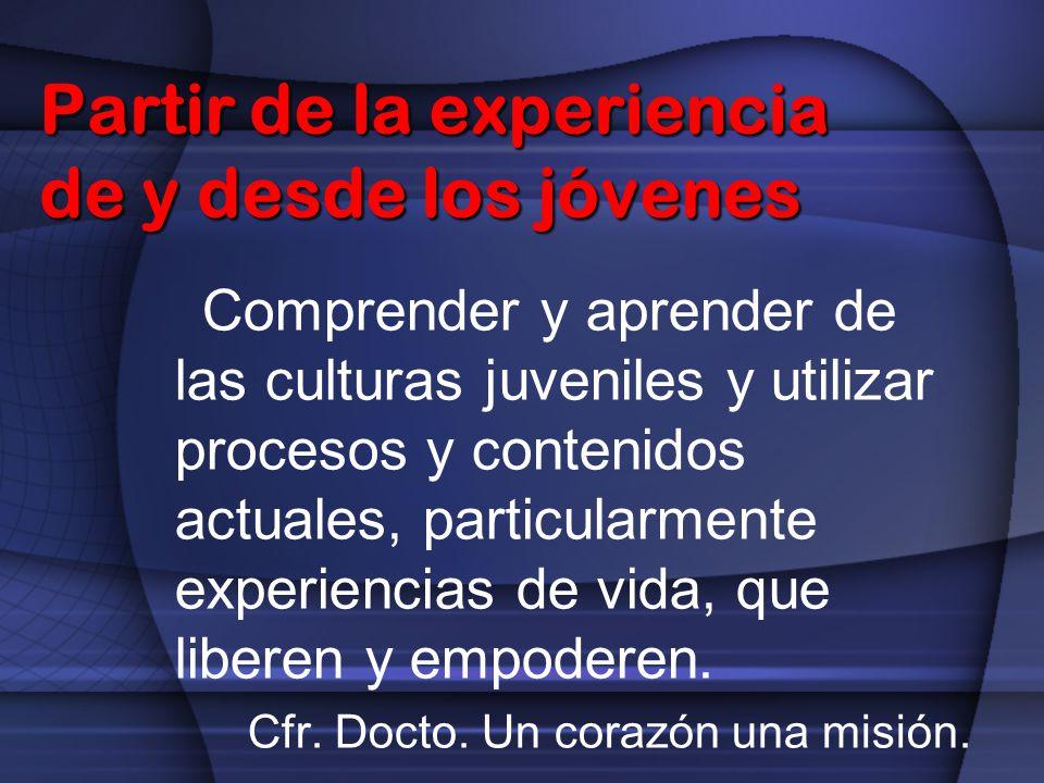 Partir de la experiencia de y desde los jóvenes Comprender y aprender de las culturas juveniles y utilizar procesos y contenidos actuales, particularm