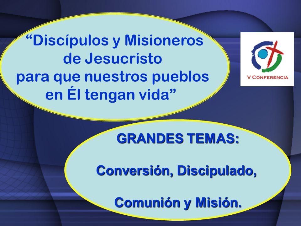 Discípulos y Misioneros de Jesucristo para que nuestros pueblos en Él tengan vida GRANDES TEMAS: Conversión, Discipulado, Comunión y Misión.