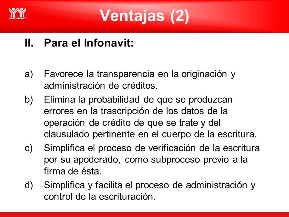 Ventajas (2) II.Para el Infonavit: a)Favorece la transparencia en la originación y administración de créditos. b)Elimina la probabilidad de que se pro