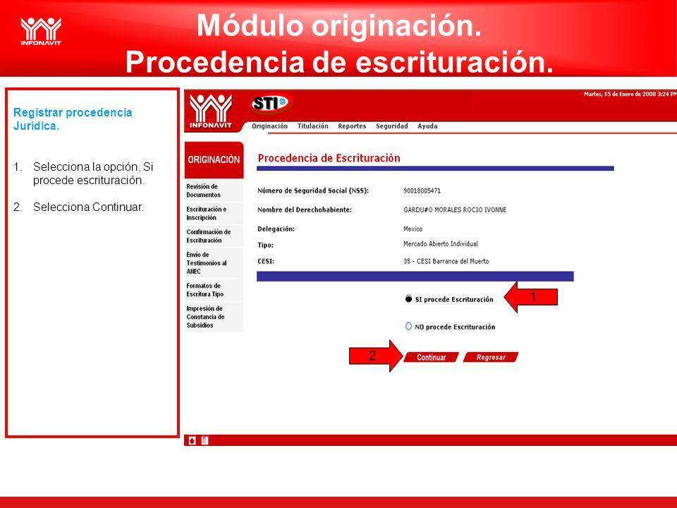 Registrar procedencia Jurídica. 1.Selecciona la opción, Si procede escrituración. 2.Selecciona Continuar. 1 2 Módulo originación. Procedencia de escri