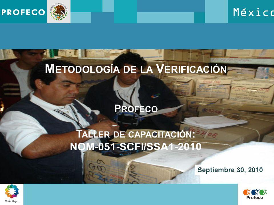 México M ETODOLOGÍA DE LA V ERIFICACIÓN P ROFECO T ALLER DE CAPACITACIÓN : NOM-051-SCFI/SSA1-2010 Septiembre 30, 2010