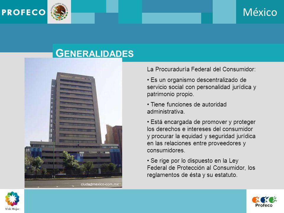 México G ENERALIDADES La Procuraduría Federal del Consumidor: Es un organismo descentralizado de servicio social con personalidad jurídica y patrimoni