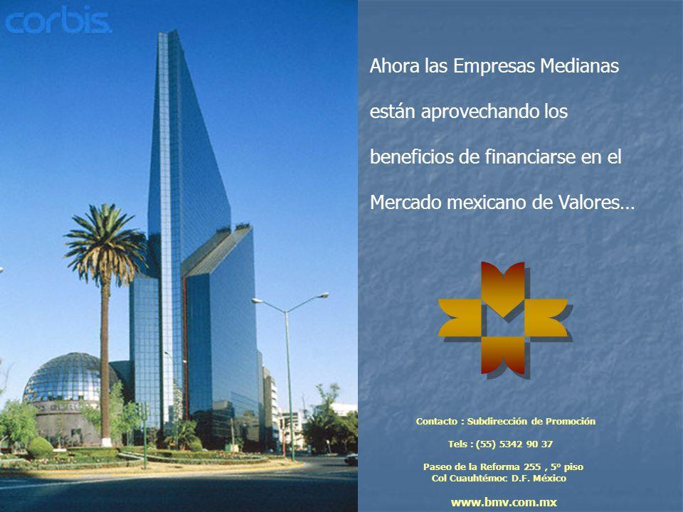 Ahora las Empresas Medianas están aprovechando los beneficios de financiarse en el Mercado mexicano de Valores… Contacto : Subdirección de Promoción Tels : (55) 5342 90 37 Paseo de la Reforma 255, 5° piso Col Cuauhtémoc D.F.