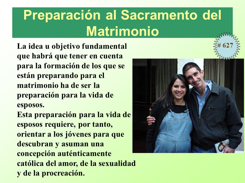 Preparación al Sacramento del Matrimonio La idea u objetivo fundamental que habrá que tener en cuenta para la formación de los que se están preparando para el matrimonio ha de ser la preparación para la vida de esposos.
