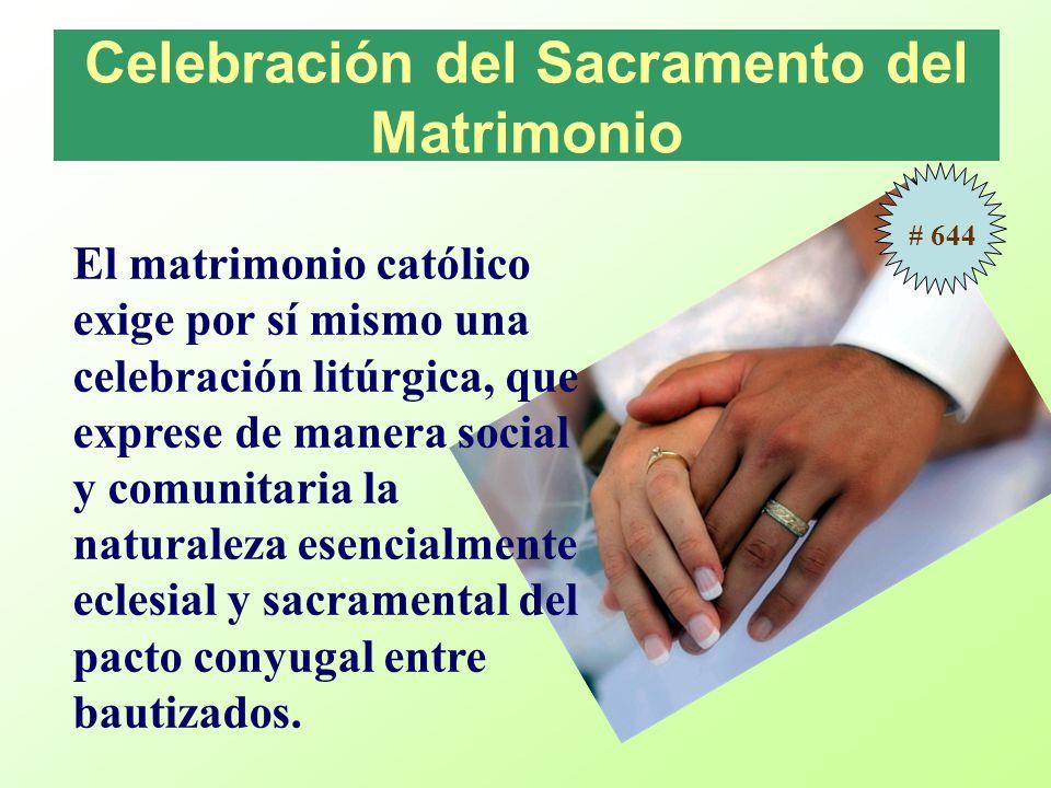 Celebración del Sacramento del Matrimonio El matrimonio católico exige por sí mismo una celebración litúrgica, que exprese de manera social y comunita