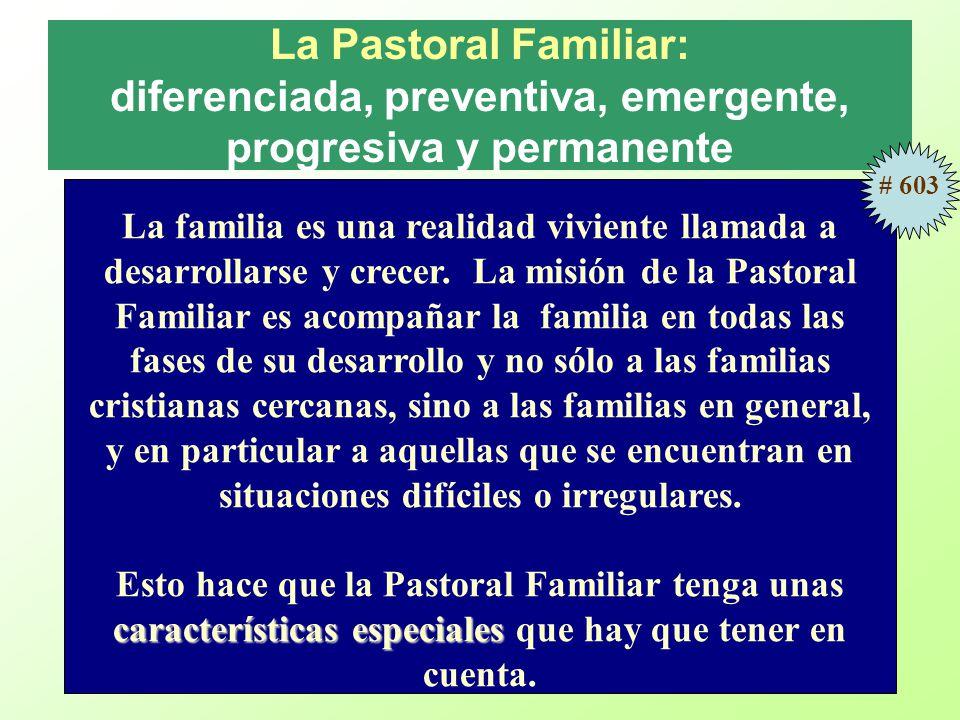 La Pastoral Familiar: diferenciada, preventiva, emergente, progresiva y permanente La familia es una realidad viviente llamada a desarrollarse y crecer.