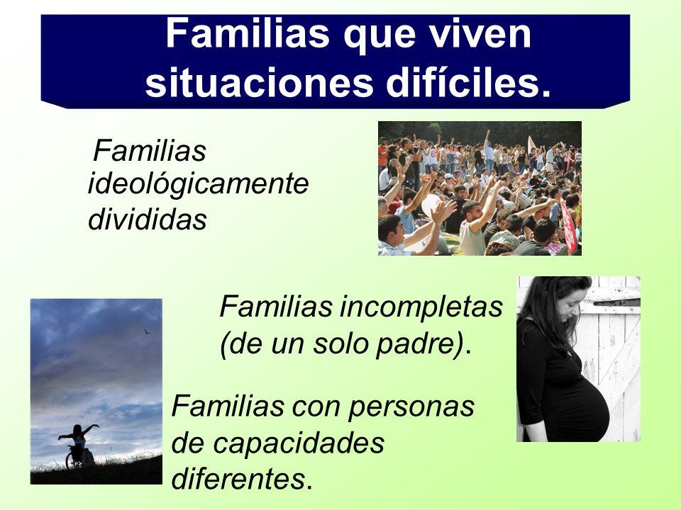 Familias ideológicamente divididas Familias que viven situaciones difíciles. Familias incompletas (de un solo padre). Familias con personas de capacid