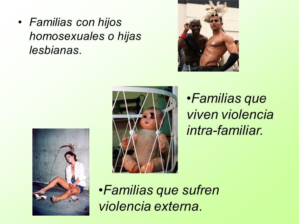 Familias con hijos homosexuales o hijas lesbianas. Familias que sufren violencia externa. Familias que viven violencia intra-familiar.