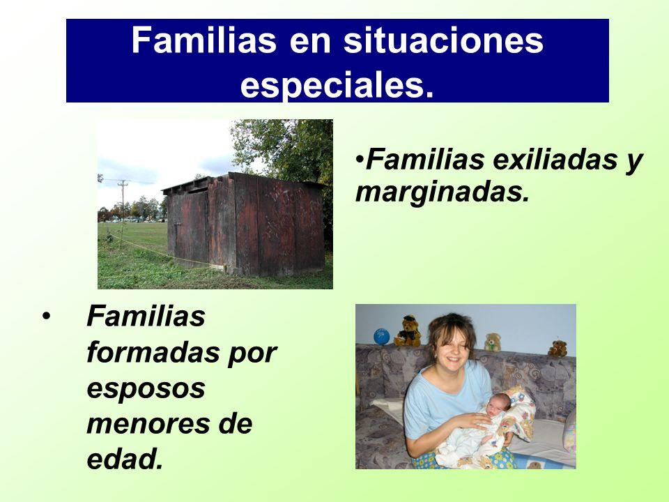 Familias en situaciones especiales. Familias formadas por esposos menores de edad. Familias exiliadas y marginadas.