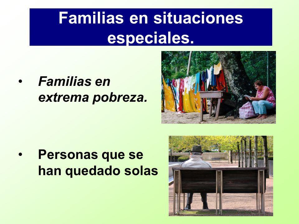 Familias en situaciones especiales. Familias en extrema pobreza. Personas que se han quedado solas