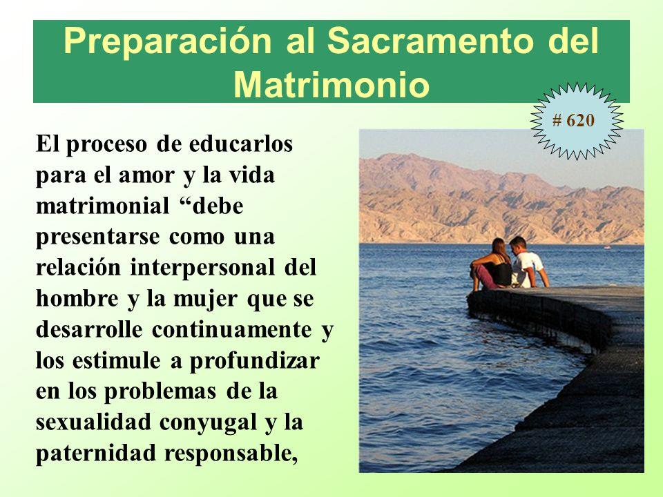 Preparación al Sacramento del Matrimonio El proceso de educarlos para el amor y la vida matrimonial debe presentarse como una relación interpersonal del hombre y la mujer que se desarrolle continuamente y los estimule a profundizar en los problemas de la sexualidad conyugal y la paternidad responsable, # 620