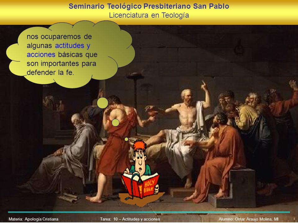 Seminario Teológico Presbiteriano San Pablo Licenciatura en Teología Materia: Apología CristianaAlumno: Omar Araujo Molina, MI nos ocuparemos de algunas actitudes y acciones básicas que son importantes para defender la fe.