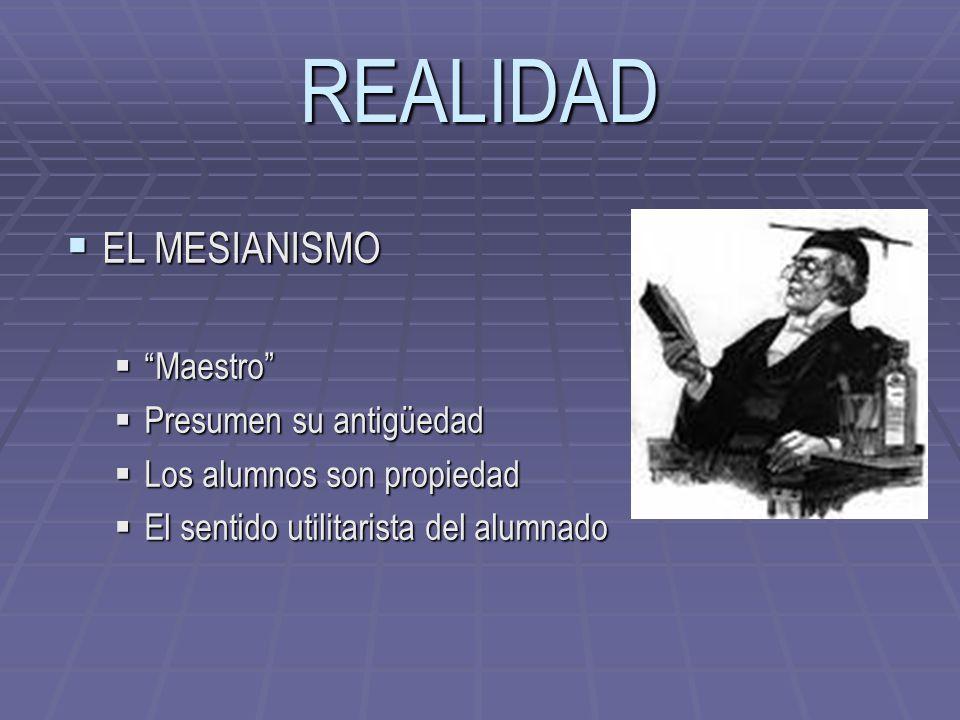 REALIDAD EL MESIANISMO EL MESIANISMO Maestro Maestro Presumen su antigüedad Presumen su antigüedad Los alumnos son propiedad Los alumnos son propiedad