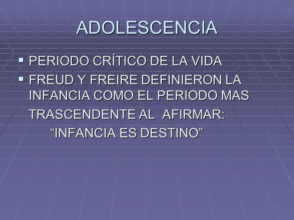 ADOLESCENCIA PERIODO CRÍTICO DE LA VIDA PERIODO CRÍTICO DE LA VIDA FREUD Y FREIRE DEFINIERON LA INFANCIA COMO EL PERIODO MAS FREUD Y FREIRE DEFINIERON