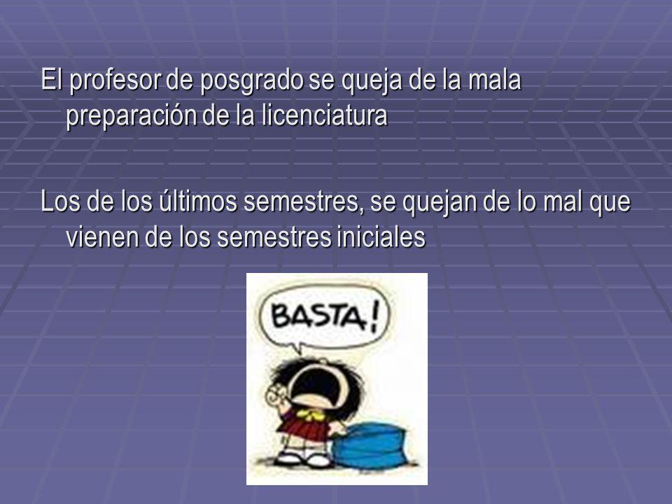 El profesor de posgrado se queja de la mala preparación de la licenciatura Los de los últimos semestres, se quejan de lo mal que vienen de los semestr