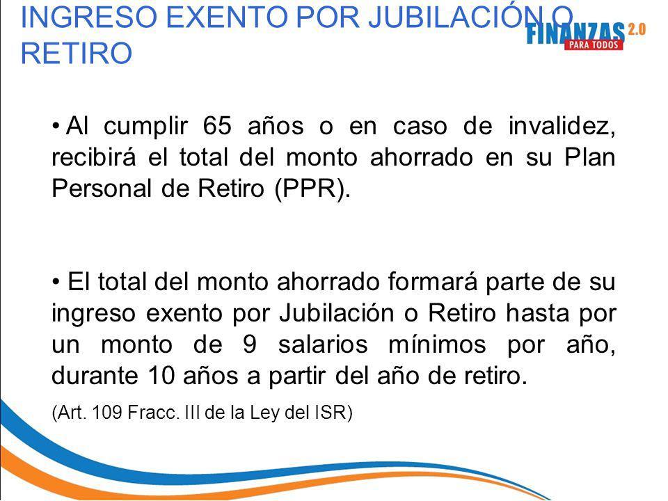 INGRESO EXENTO POR JUBILACIÓN O RETIRO Al cumplir 65 años o en caso de invalidez, recibirá el total del monto ahorrado en su Plan Personal de Retiro (