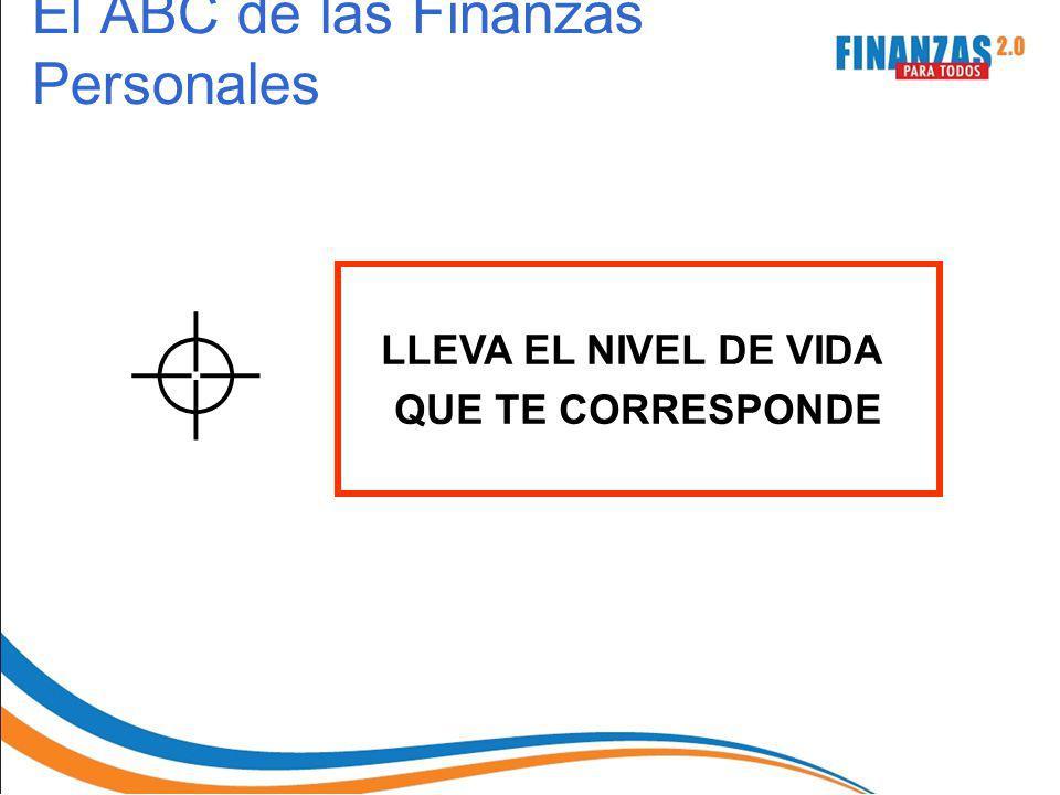 LLEVA EL NIVEL DE VIDA QUE TE CORRESPONDE El ABC de las Finanzas Personales