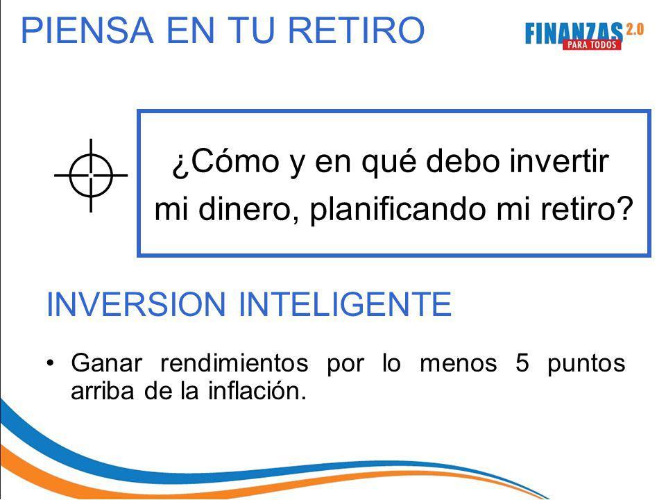 PIENSA EN TU RETIRO INVERSION INTELIGENTE Ganar rendimientos por lo menos 5 puntos arriba de la inflación. ¿Cómo y en qué debo invertir mi dinero, pla