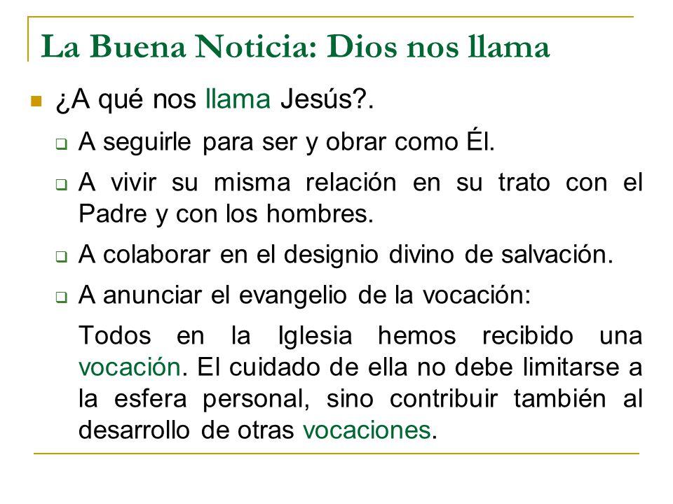 La Buena Noticia: Dios nos llama ¿A qué nos llama Jesús?. A seguirle para ser y obrar como Él. A vivir su misma relación en su trato con el Padre y co