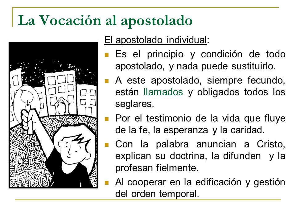 La Vocación al apostolado El apostolado individual: Es el principio y condición de todo apostolado, y nada puede sustituirlo. A este apostolado, siemp