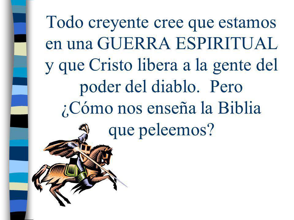 Todo creyente cree que estamos en una GUERRA ESPIRITUAL y que Cristo libera a la gente del poder del diablo.