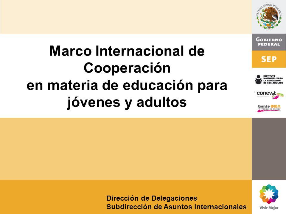 Dirección de Delegaciones Subdirección de Asuntos Internacionales Marco Internacional de Cooperación en materia de educación para jóvenes y adultos