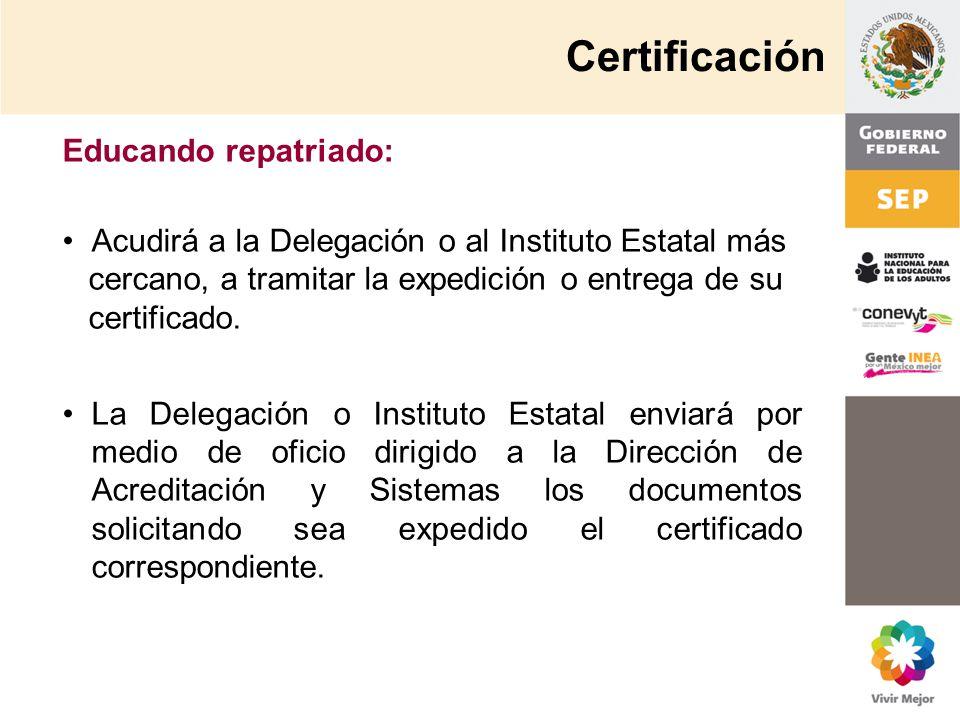 Educando repatriado: Acudirá a la Delegación o al Instituto Estatal más cercano, a tramitar la expedición o entrega de su certificado. La Delegación o