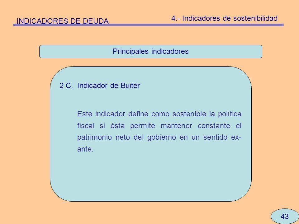 Principales indicadores 43 2 C. Indicador de Buiter Este indicador define como sostenible la política fiscal si ésta permite mantener constante el pat