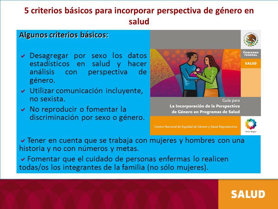 5 criterios básicos para incorporar perspectiva de género en salud Algunos criterios básicos: Desagregar por sexo los datos estadísticos en salud y ha
