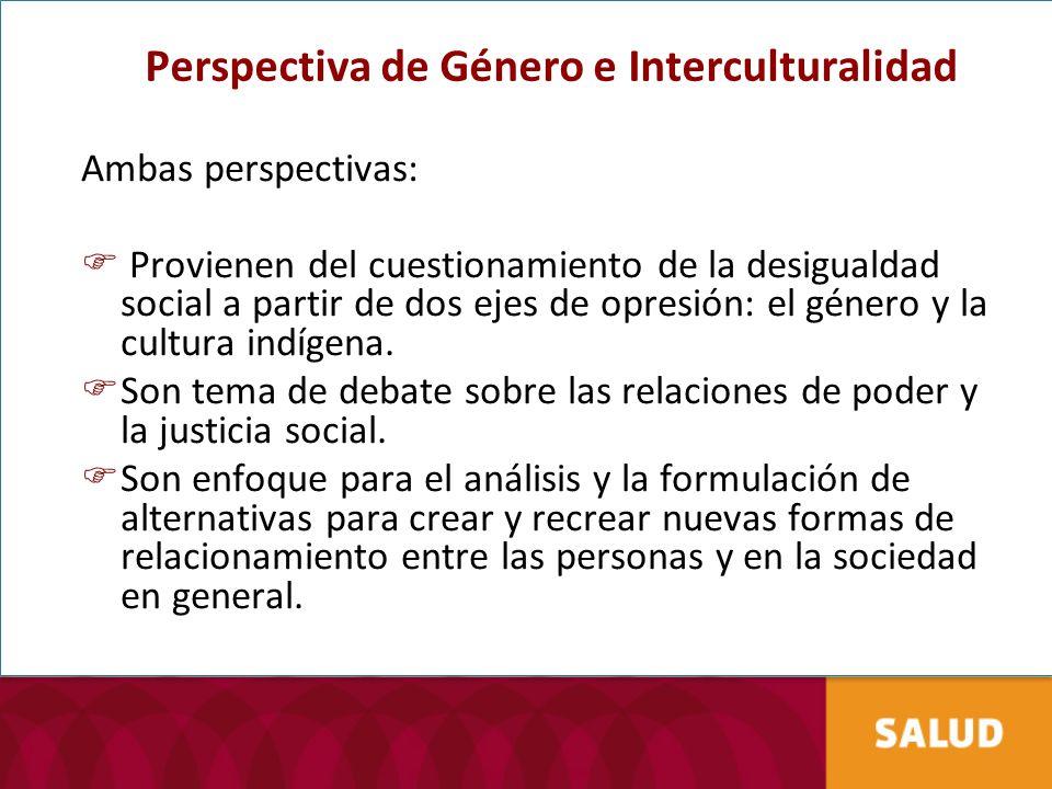Perspectiva de Género e Interculturalidad Ambas perspectivas: Provienen del cuestionamiento de la desigualdad social a partir de dos ejes de opresión: