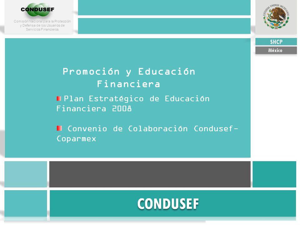 Comisión Nacional para la Protección y Defensa de los Usuarios de Servicios Financieros Promoción y Educación Financiera Plan Estratégico de Educación Financiera 2008 Convenio de Colaboración Condusef- Coparmex