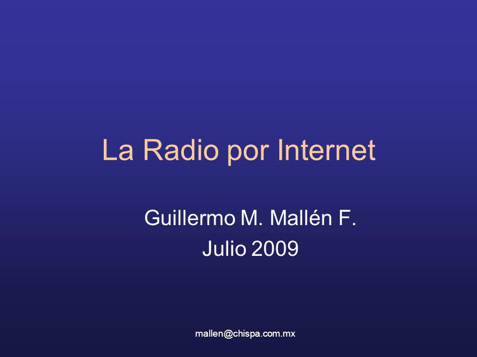 La Radio por Internet Guillermo M. Mallén F. Julio 2009 mallen@chispa.com.mx