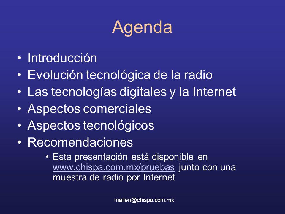 Agenda Introducción Evolución tecnológica de la radio Las tecnologías digitales y la Internet Aspectos comerciales Aspectos tecnológicos Recomendaciones Esta presentación está disponible en www.chispa.com.mx/pruebas junto con una muestra de radio por Internet www.chispa.com.mx/pruebas mallen@chispa.com.mx