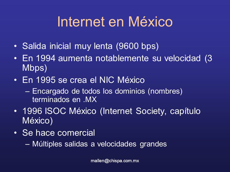 Internet en México Salida inicial muy lenta (9600 bps) En 1994 aumenta notablemente su velocidad (3 Mbps) En 1995 se crea el NIC México –Encargado de todos los dominios (nombres) terminados en.MX 1996 ISOC México (Internet Society, capítulo México) Se hace comercial –Múltiples salidas a velocidades grandes
