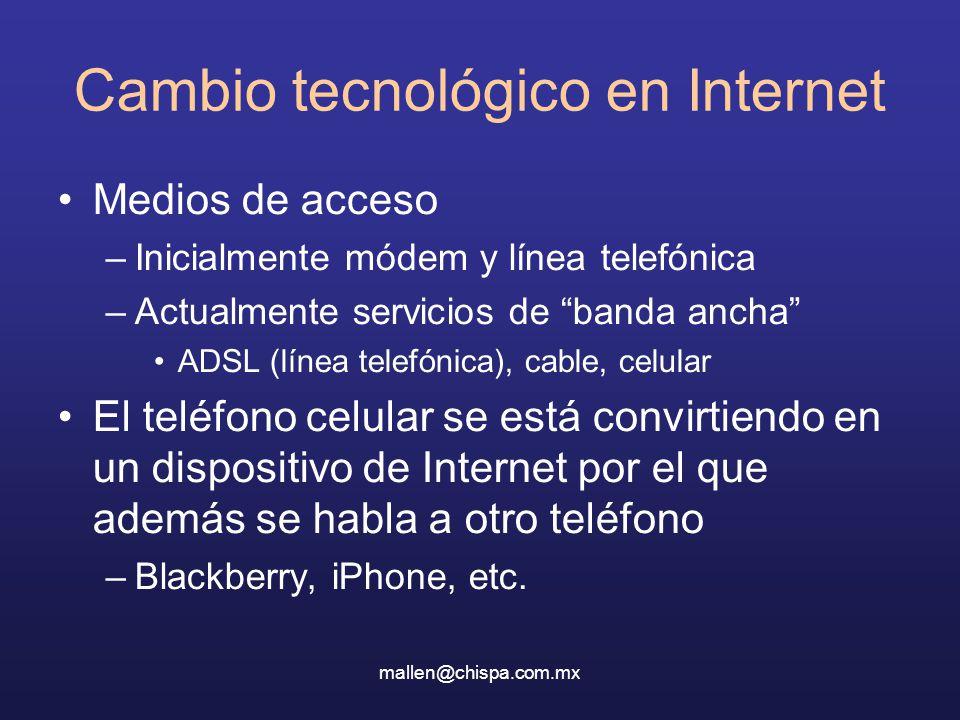 mallen@chispa.com.mx Cambio tecnológico en Internet Medios de acceso –Inicialmente módem y línea telefónica –Actualmente servicios de banda ancha ADSL (línea telefónica), cable, celular El teléfono celular se está convirtiendo en un dispositivo de Internet por el que además se habla a otro teléfono –Blackberry, iPhone, etc.