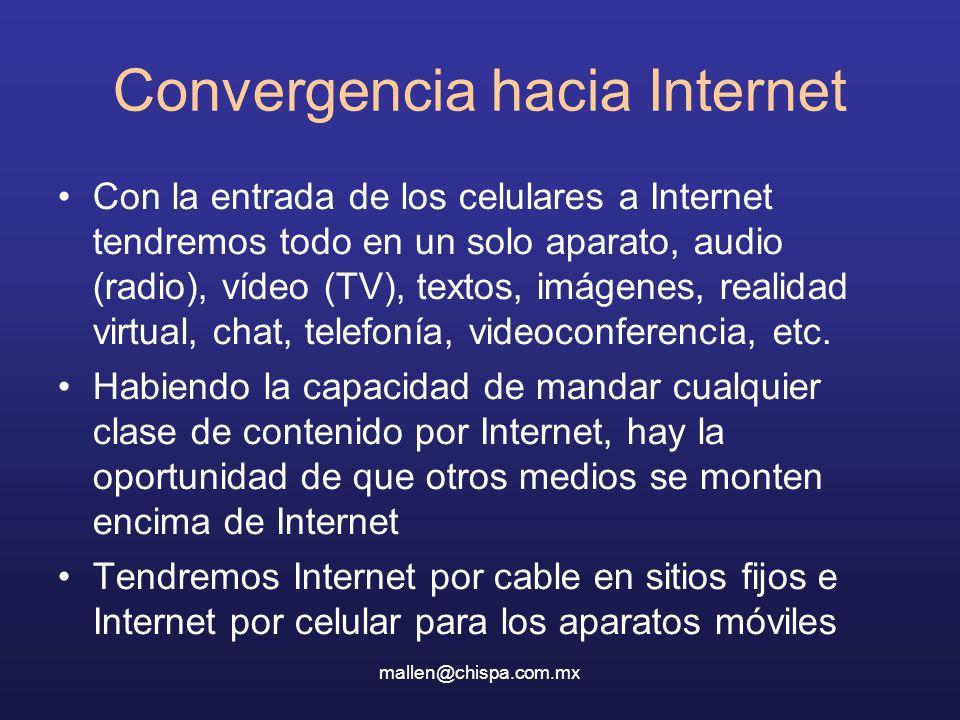 mallen@chispa.com.mx Convergencia hacia Internet Con la entrada de los celulares a Internet tendremos todo en un solo aparato, audio (radio), vídeo (TV), textos, imágenes, realidad virtual, chat, telefonía, videoconferencia, etc.