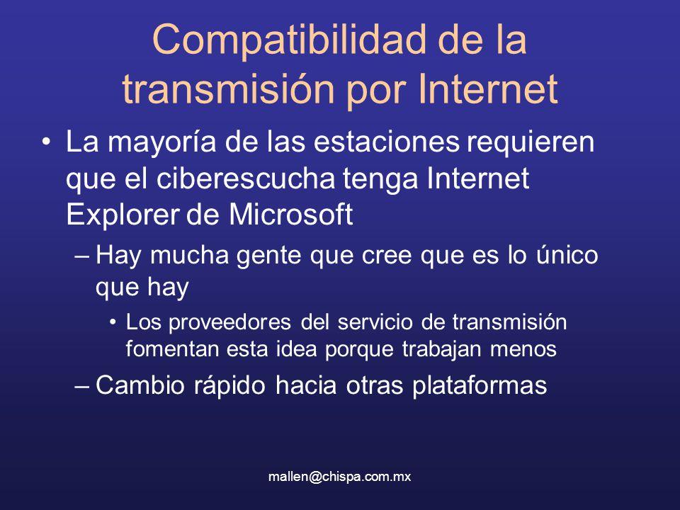 mallen@chispa.com.mx Compatibilidad de la transmisión por Internet La mayoría de las estaciones requieren que el ciberescucha tenga Internet Explorer de Microsoft –Hay mucha gente que cree que es lo único que hay Los proveedores del servicio de transmisión fomentan esta idea porque trabajan menos –Cambio rápido hacia otras plataformas
