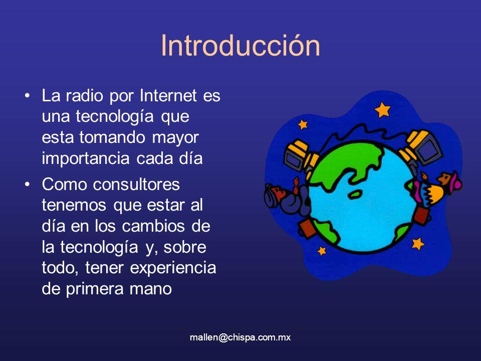 mallen@chispa.com.mx Introducción La radio por Internet es una tecnología que esta tomando mayor importancia cada día Como consultores tenemos que estar al día en los cambios de la tecnología y, sobre todo, tener experiencia de primera mano
