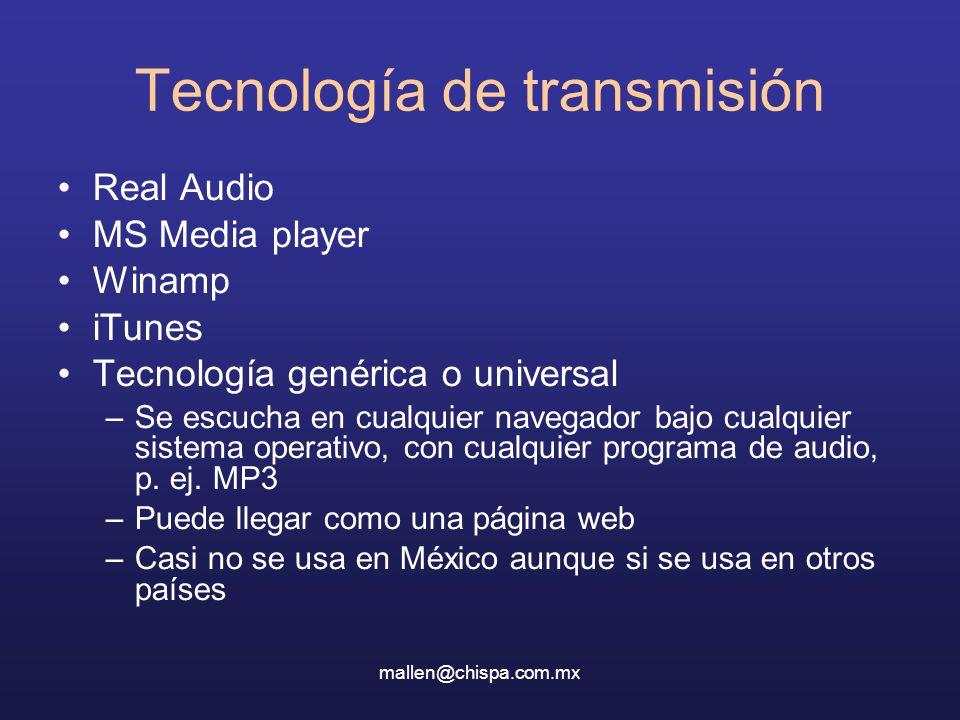 mallen@chispa.com.mx Tecnología de transmisión Real Audio MS Media player Winamp iTunes Tecnología genérica o universal –Se escucha en cualquier navegador bajo cualquier sistema operativo, con cualquier programa de audio, p.