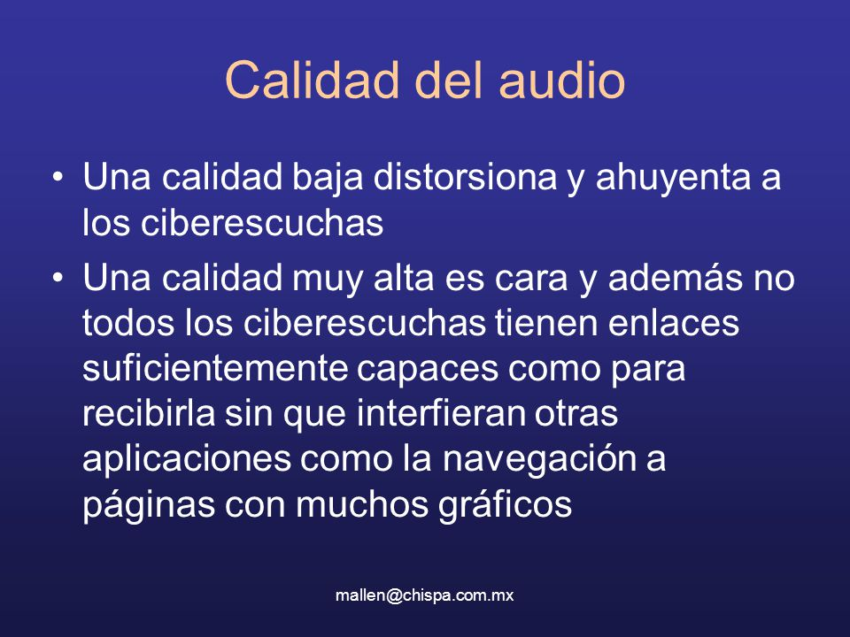 mallen@chispa.com.mx Calidad del audio Una calidad baja distorsiona y ahuyenta a los ciberescuchas Una calidad muy alta es cara y además no todos los ciberescuchas tienen enlaces suficientemente capaces como para recibirla sin que interfieran otras aplicaciones como la navegación a páginas con muchos gráficos