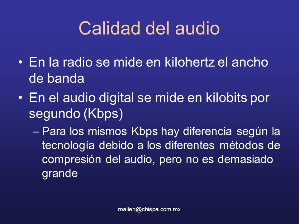 mallen@chispa.com.mx Calidad del audio En la radio se mide en kilohertz el ancho de banda En el audio digital se mide en kilobits por segundo (Kbps) –Para los mismos Kbps hay diferencia según la tecnología debido a los diferentes métodos de compresión del audio, pero no es demasiado grande