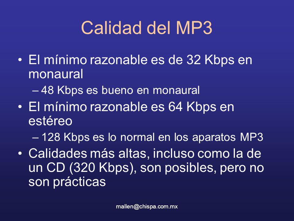 mallen@chispa.com.mx Calidad del MP3 El mínimo razonable es de 32 Kbps en monaural –48 Kbps es bueno en monaural El mínimo razonable es 64 Kbps en estéreo –128 Kbps es lo normal en los aparatos MP3 Calidades más altas, incluso como la de un CD (320 Kbps), son posibles, pero no son prácticas