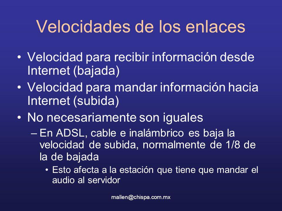 mallen@chispa.com.mx Velocidades de los enlaces Velocidad para recibir información desde Internet (bajada) Velocidad para mandar información hacia Internet (subida) No necesariamente son iguales –En ADSL, cable e inalámbrico es baja la velocidad de subida, normalmente de 1/8 de la de bajada Esto afecta a la estación que tiene que mandar el audio al servidor