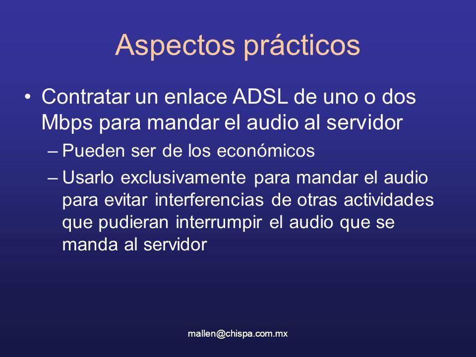 mallen@chispa.com.mx Aspectos prácticos Contratar un enlace ADSL de uno o dos Mbps para mandar el audio al servidor –Pueden ser de los económicos –Usarlo exclusivamente para mandar el audio para evitar interferencias de otras actividades que pudieran interrumpir el audio que se manda al servidor