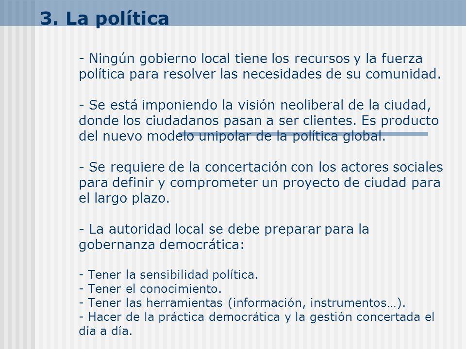 3. La política - Ningún gobierno local tiene los recursos y la fuerza política para resolver las necesidades de su comunidad. - Se está imponiendo la