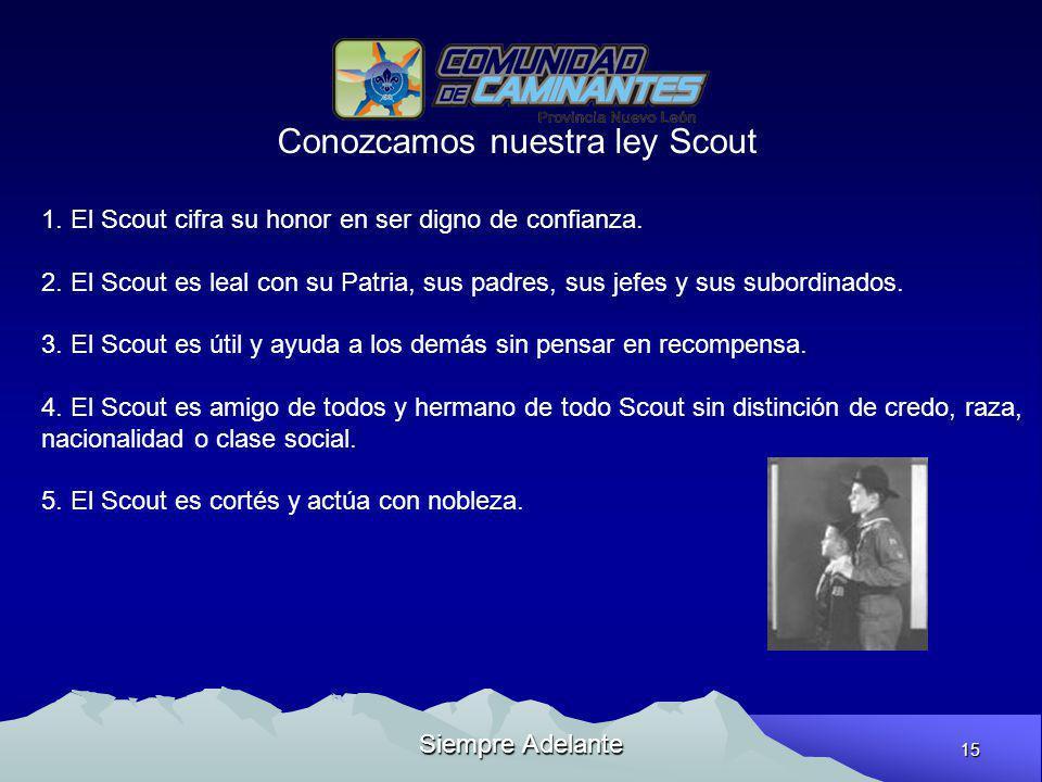 15 Siempre Adelante Conozcamos nuestra ley Scout 1. El Scout cifra su honor en ser digno de confianza. 2. El Scout es leal con su Patria, sus padres,