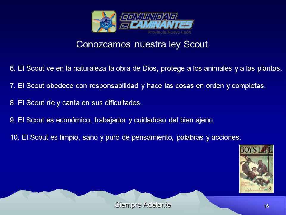 16 Siempre Adelante Conozcamos nuestra ley Scout 6. El Scout ve en la naturaleza la obra de Dios, protege a los animales y a las plantas. 7. El Scout