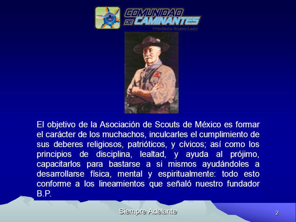 2 Siempre Adelante El objetivo de la Asociación de Scouts de México es formar el carácter de los muchachos, inculcarles el cumplimiento de sus deberes