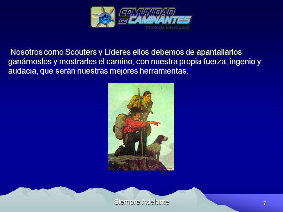 7 Siempre Adelante Nosotros como Scouters y Líderes ellos debemos de apantallarlos ganárnoslos y mostrarles el camino, con nuestra propia fuerza, inge
