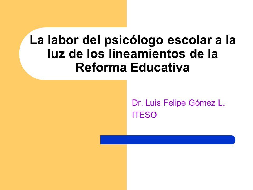 La labor del psicólogo escolar a la luz de los lineamientos de la Reforma Educativa Dr. Luis Felipe Gómez L. ITESO